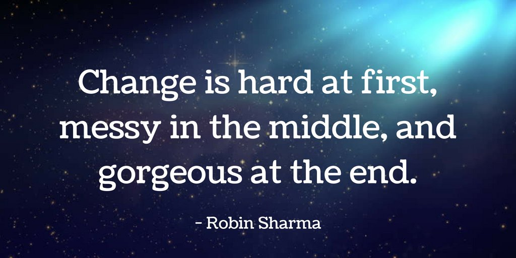 Change is hard at first, messy in the middle, and gorgeous at the end.