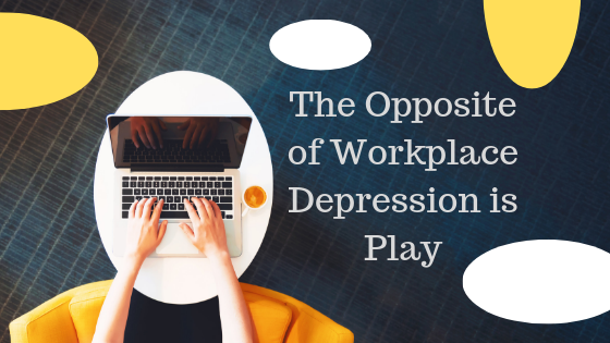 The Opposite of Workplace Depression is Play